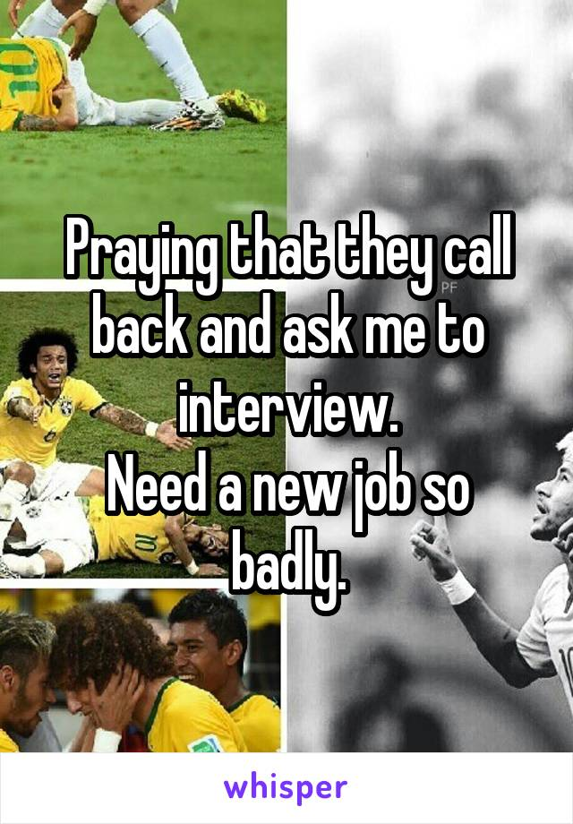 Praying that they call back and ask me to interview. Need a new job so badly.
