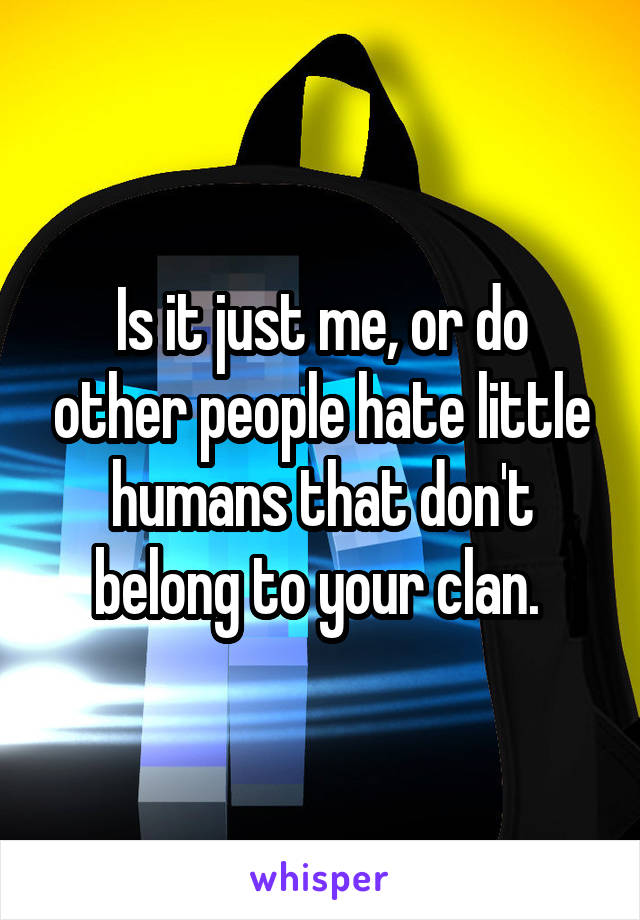 Is it just me, or do other people hate little humans that don't belong to your clan.