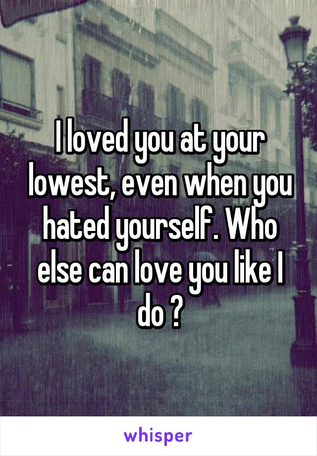 I loved you at your lowest, even when you hated yourself. Who else can love you like I do ?