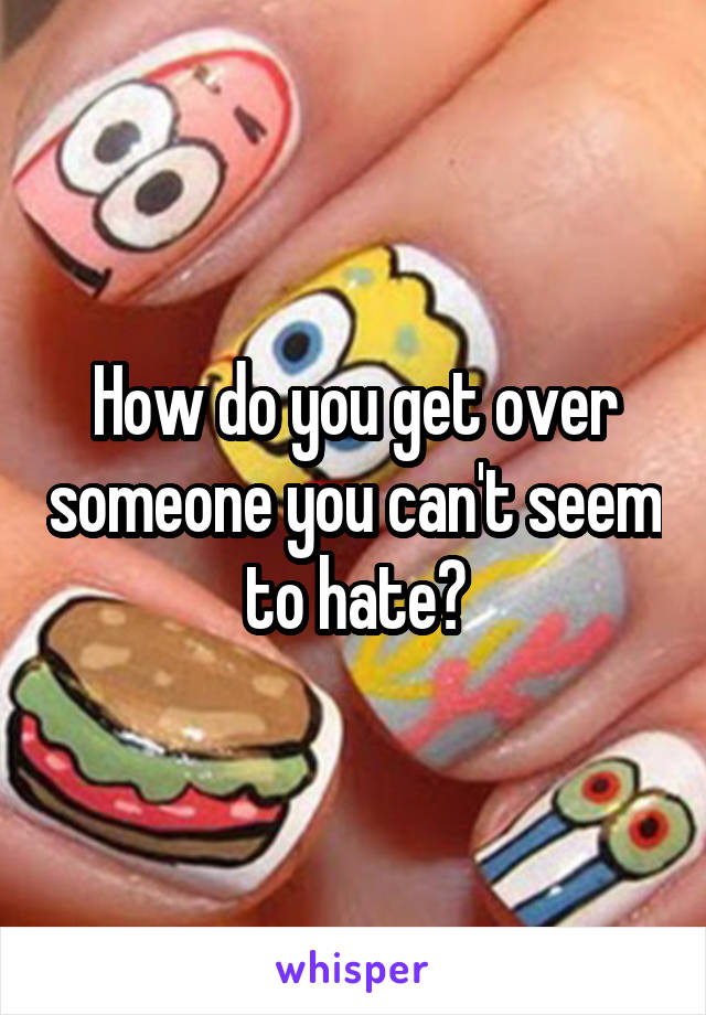 How do you get over someone you can't seem to hate?