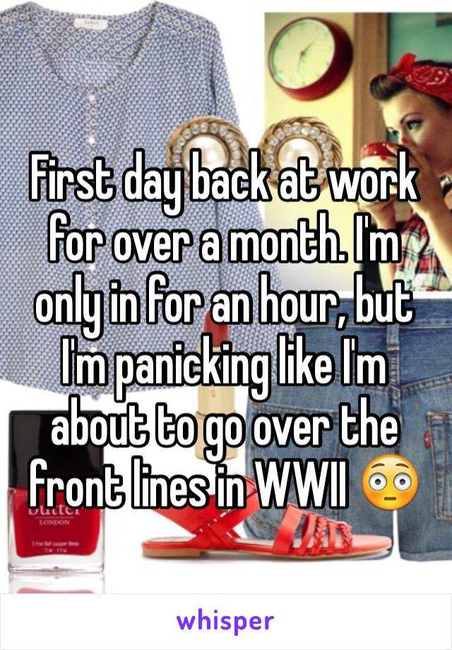 First day back at work for over a month. I'm only in for an hour, but I'm panicking like I'm about to go over the front lines in WWII 😳
