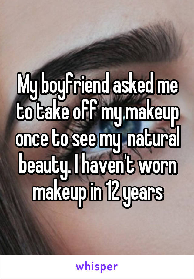 My boyfriend asked me to take off my makeup once to see my  natural beauty. I haven't worn makeup in 12 years