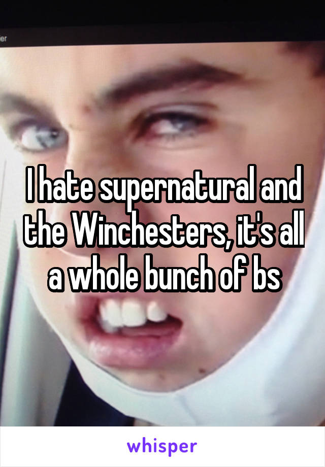 I hate supernatural and the Winchesters, it's all a whole bunch of bs