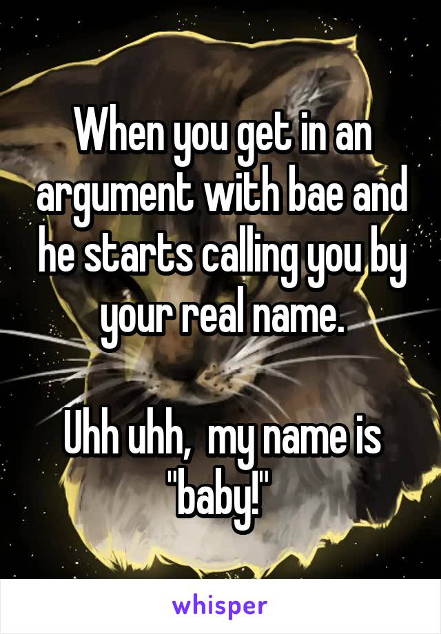 """When you get in an argument with bae and he starts calling you by your real name.  Uhh uhh,  my name is """"baby!"""""""