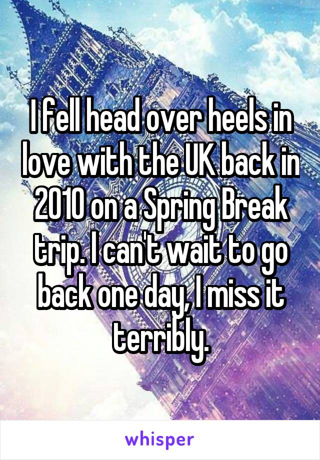 I fell head over heels in love with the UK back in 2010 on a Spring Break trip. I can't wait to go back one day, I miss it terribly.
