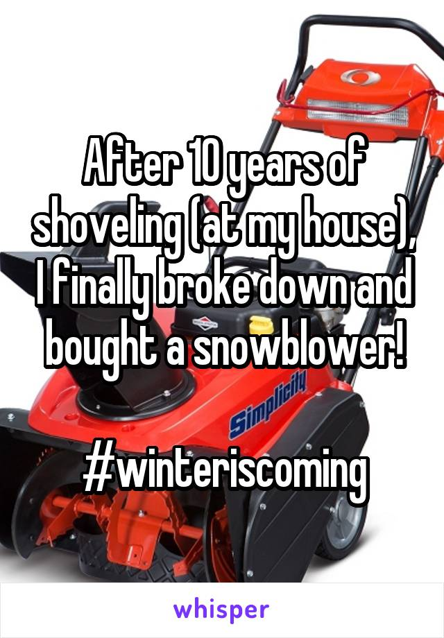 After 10 years of shoveling (at my house), I finally broke down and bought a snowblower!  #winteriscoming