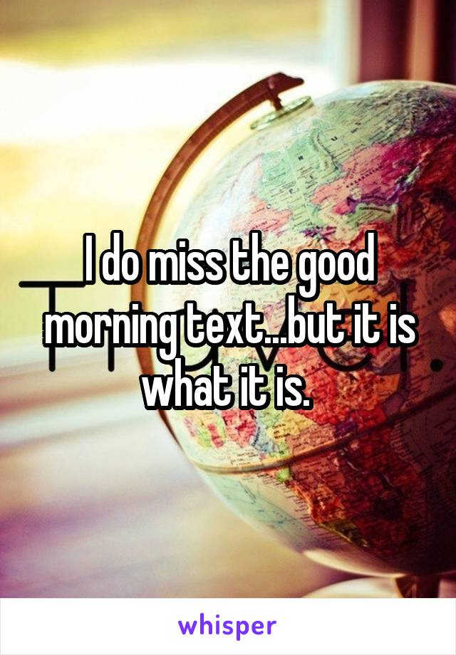 I do miss the good morning text...but it is what it is.