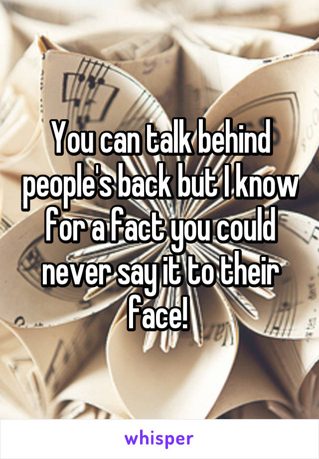 You can talk behind people's back but I know for a fact you could never say it to their face!