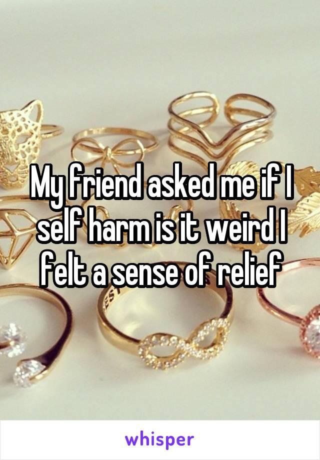 My friend asked me if I self harm is it weird I felt a sense of relief