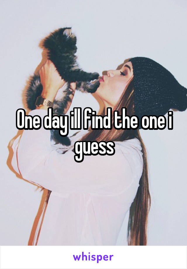 One day ill find the one i guess