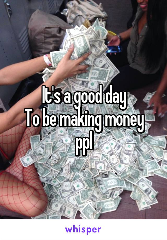 It's a good day To be making money ppl