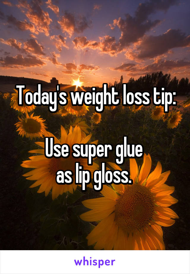 Today's weight loss tip:  Use super glue  as lip gloss.