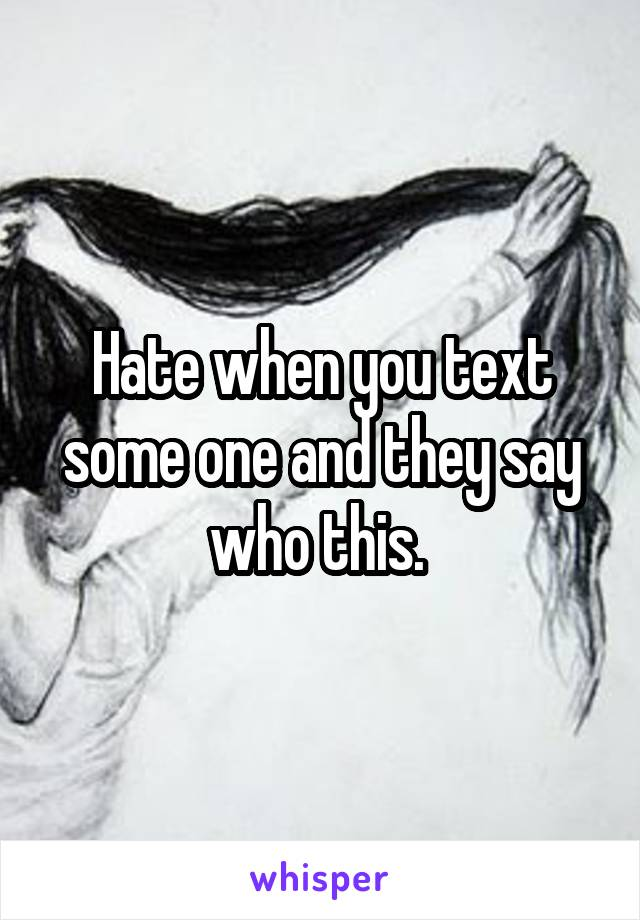Hate when you text some one and they say who this.
