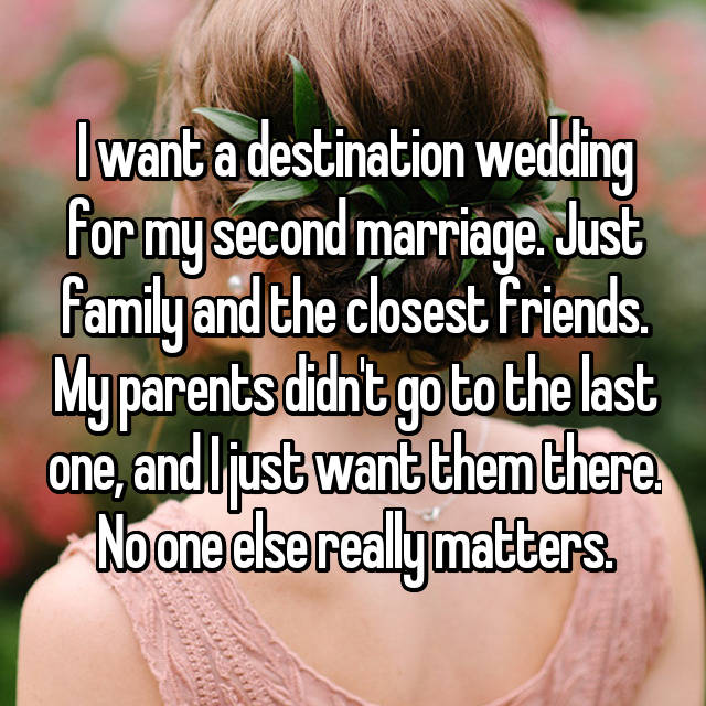 I want a destination wedding for my second marriage. Just family and the closest friends. My parents didn't go to the last one, and I just want them there. No one else really matters.