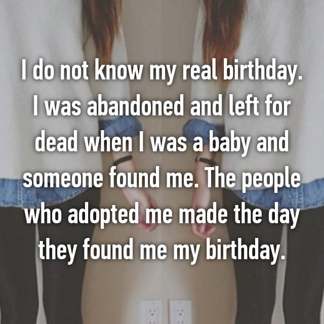 I do not know my real birthday. I was abandoned and left for dead when I was a baby and someone found me. The people who adopted me made the day they found me my birthday.