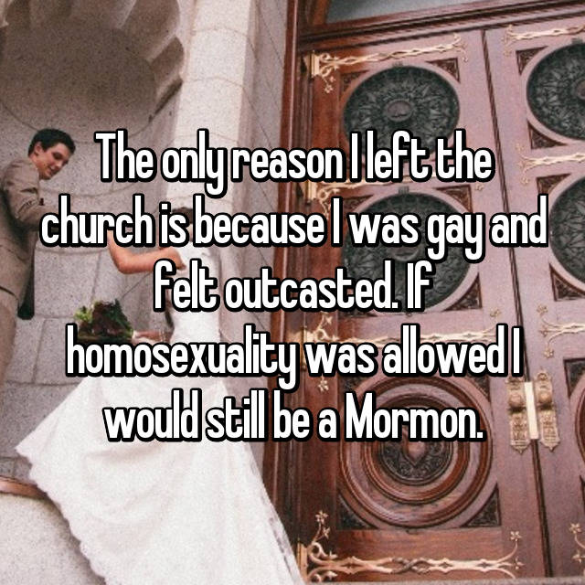 The only reason I left the church is because I was gay and felt outcasted. If homosexuality was allowed I would still be a Mormon.
