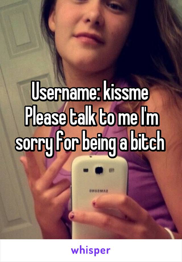 Username: kissme  Please talk to me I'm sorry for being a bitch