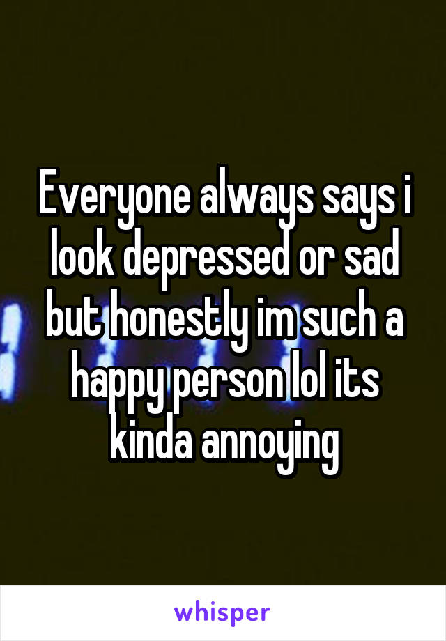 Everyone always says i look depressed or sad but honestly im such a happy person lol its kinda annoying