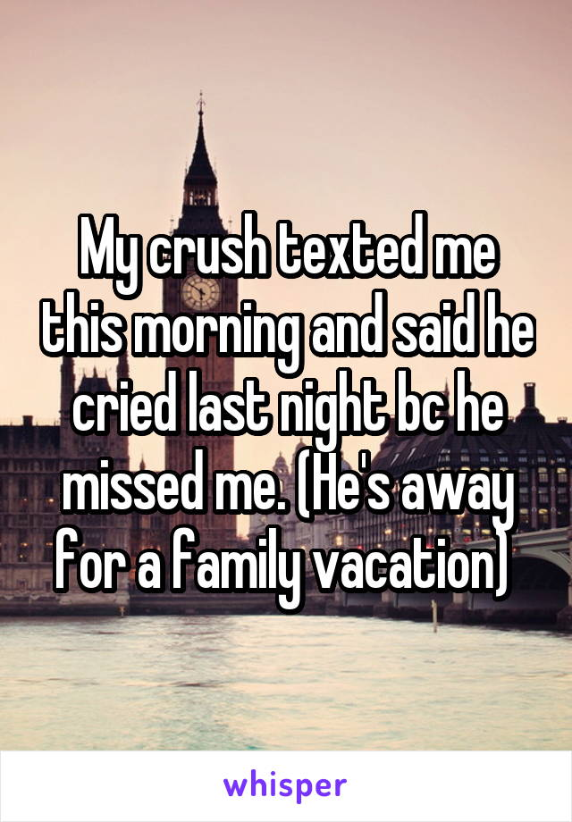 My crush texted me this morning and said he cried last night bc he missed me. (He's away for a family vacation)