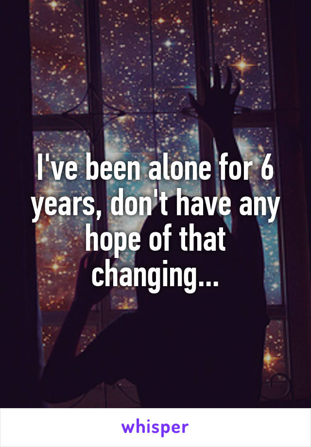 I've been alone for 6 years, don't have any hope of that changing...