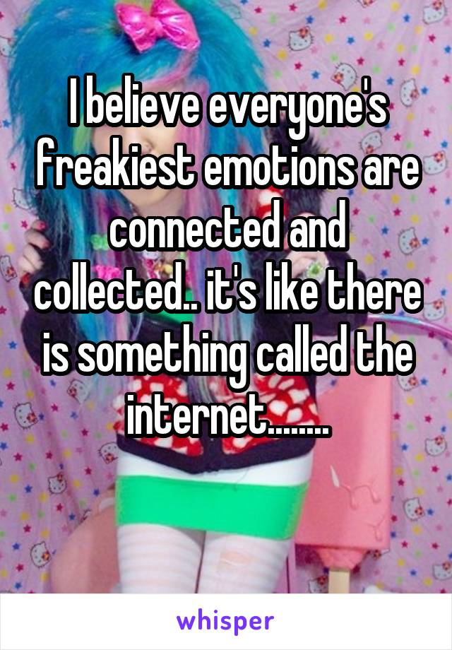 I believe everyone's freakiest emotions are connected and collected.. it's like there is something called the internet........