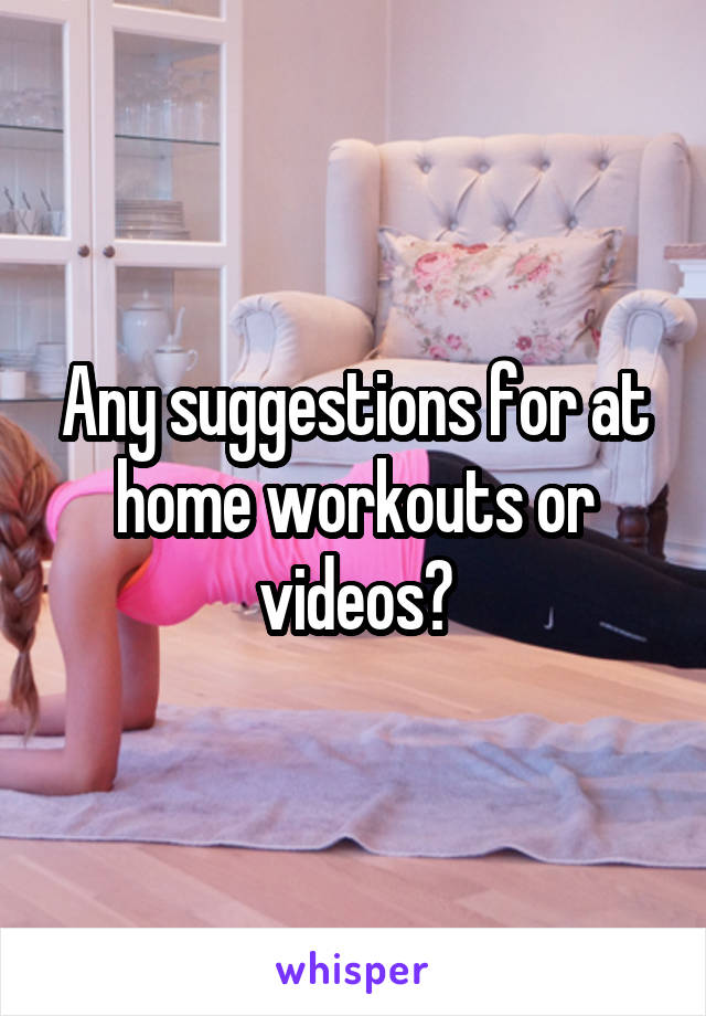 Any suggestions for at home workouts or videos?