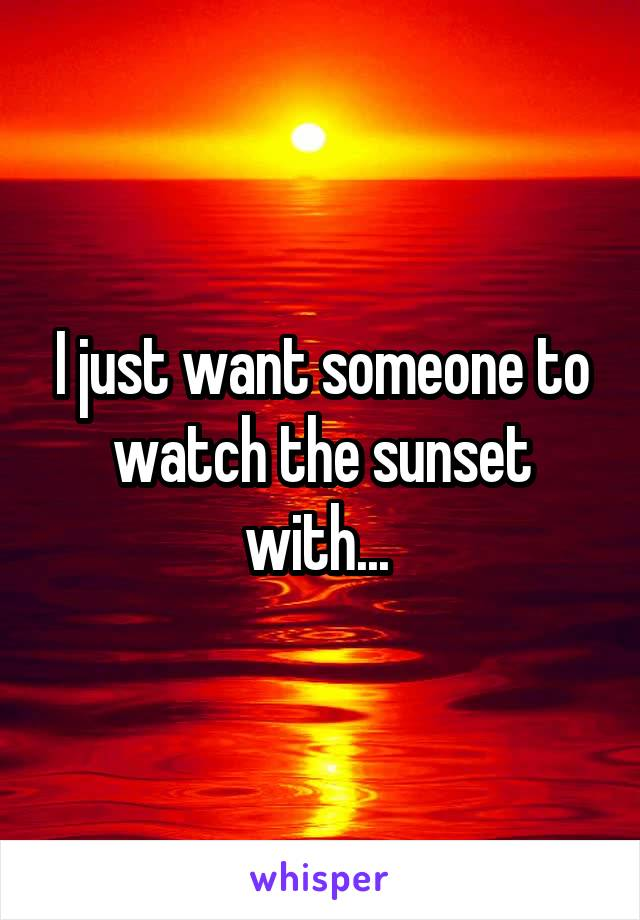 I just want someone to watch the sunset with...