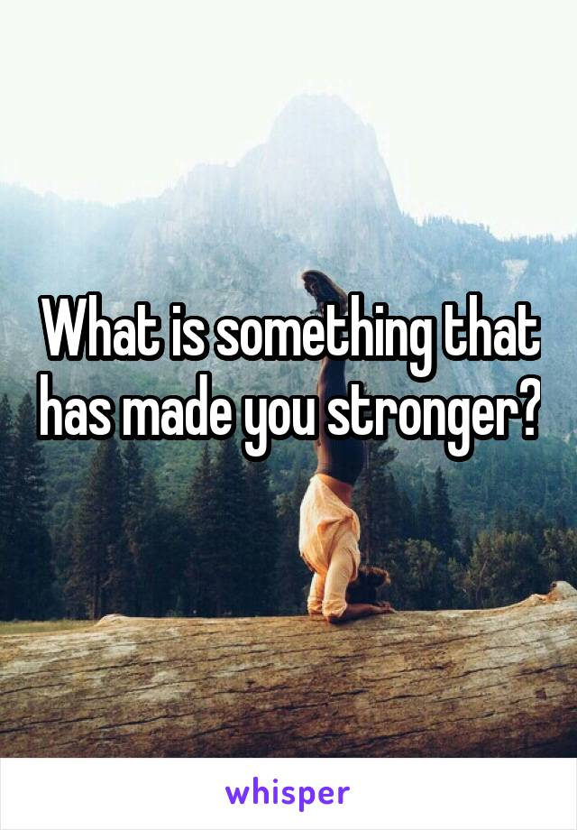What is something that has made you stronger?