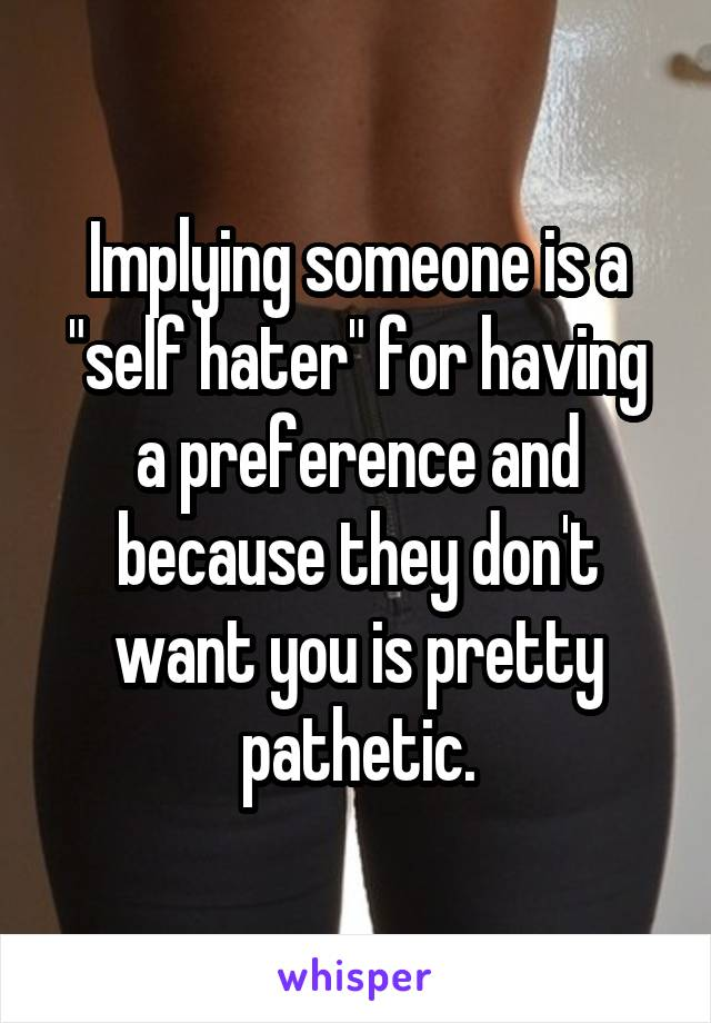 """Implying someone is a """"self hater"""" for having a preference and because they don't want you is pretty pathetic."""