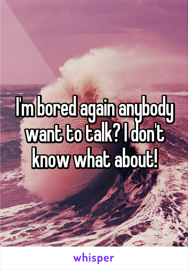 I'm bored again anybody want to talk? I don't know what about!