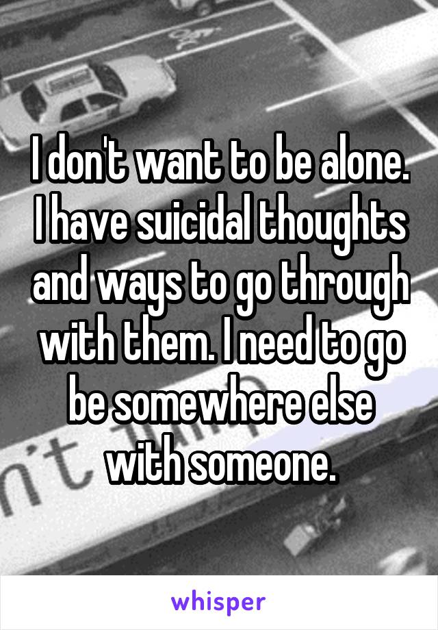 I don't want to be alone. I have suicidal thoughts and ways to go through with them. I need to go be somewhere else with someone.