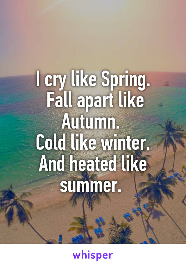 I cry like Spring.  Fall apart like Autumn.  Cold like winter. And heated like summer.