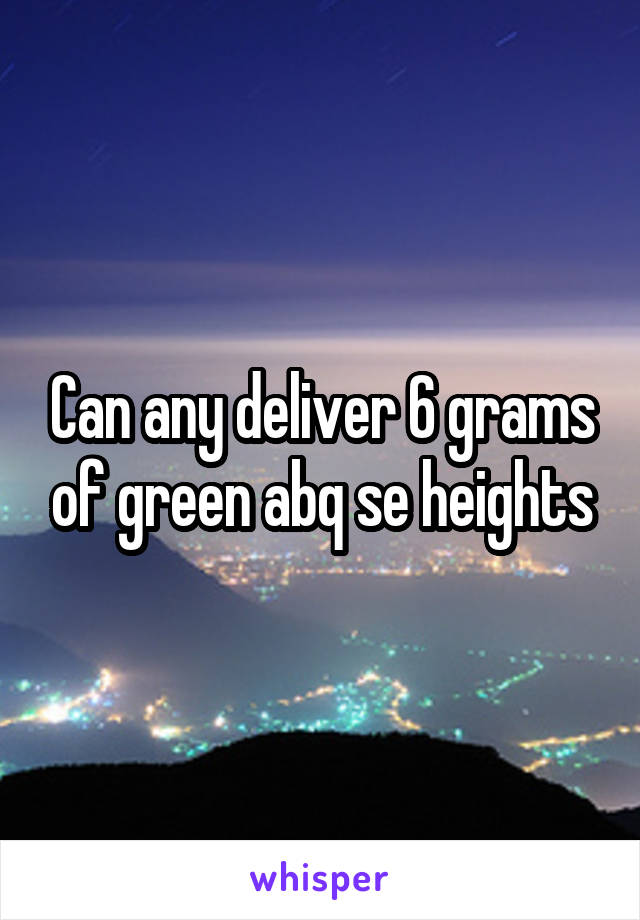 Can any deliver 6 grams of green abq se heights