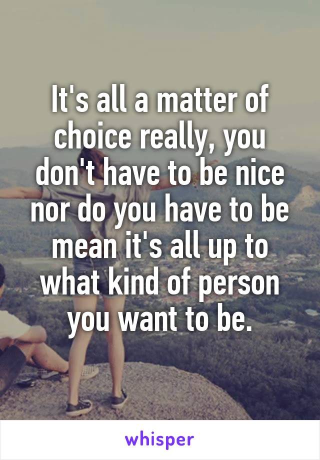 It's all a matter of choice really, you don't have to be nice nor do you have to be mean it's all up to what kind of person you want to be.