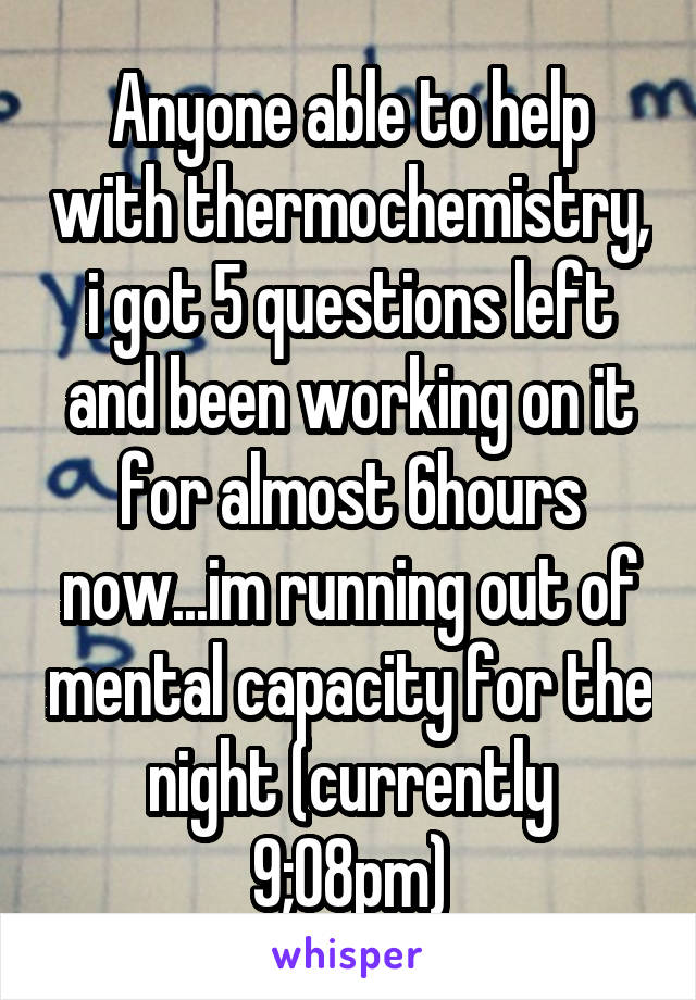 Anyone able to help with thermochemistry, i got 5 questions left and been working on it for almost 6hours now...im running out of mental capacity for the night (currently 9;08pm)