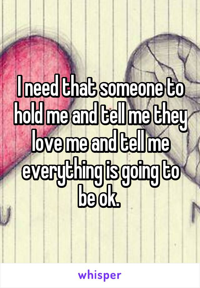 I need that someone to hold me and tell me they love me and tell me everything is going to be ok.