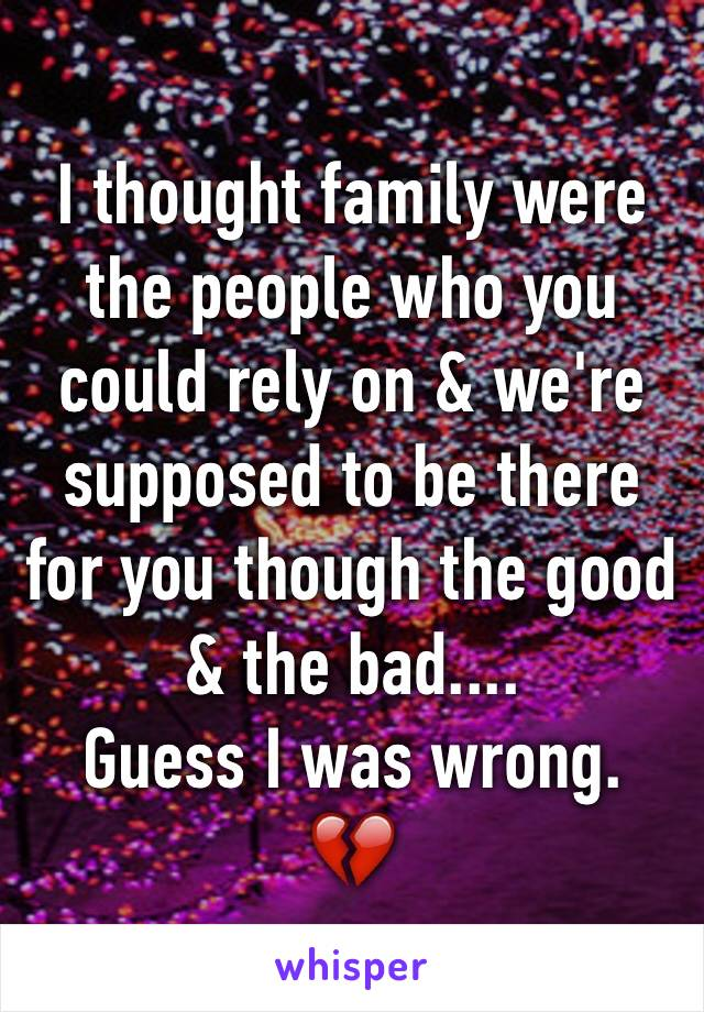 I thought family were the people who you could rely on & we're supposed to be there for you though the good & the bad....  Guess I was wrong. 💔