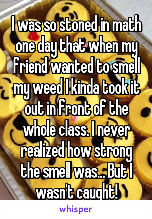 I was so stoned in math one day that when my friend wanted to smell my weed I kinda took it out in front of the whole class. I never realized how strong the smell was... But I wasn't caught!
