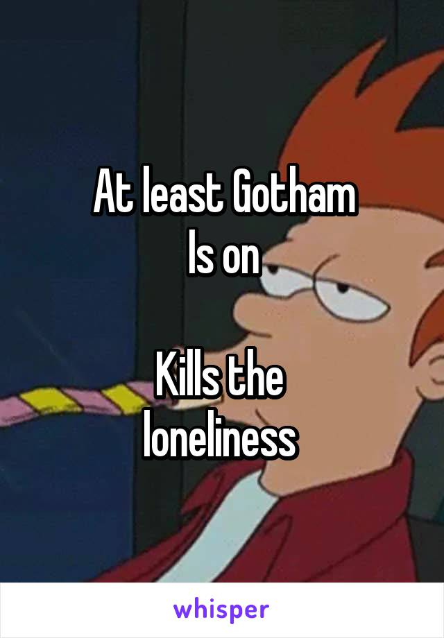 At least Gotham Is on  Kills the  loneliness
