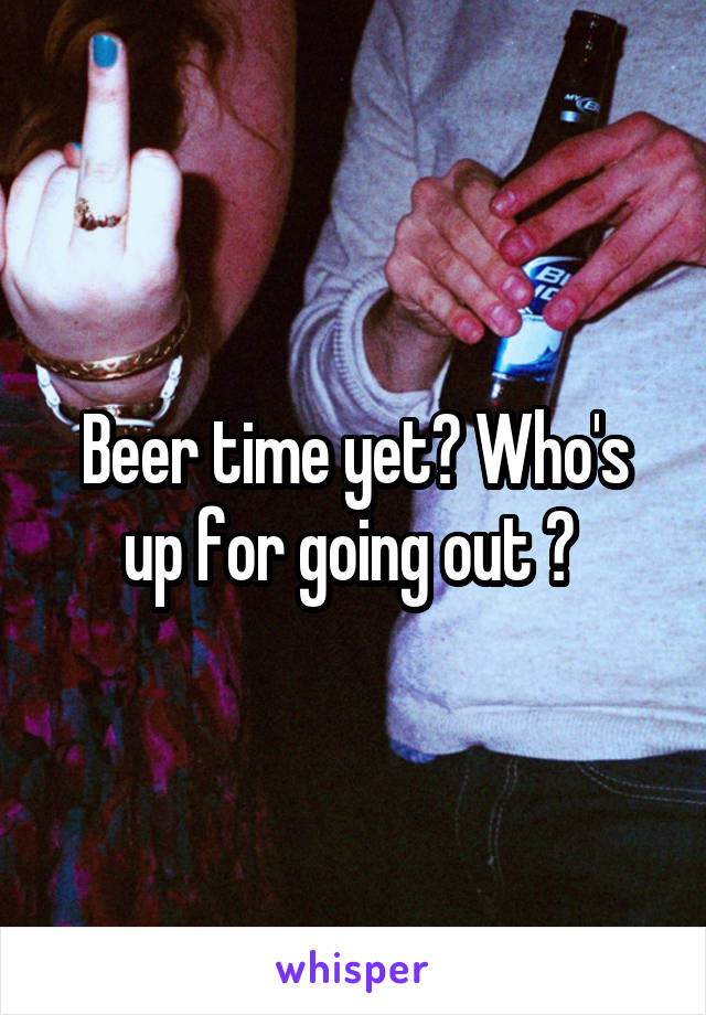 Beer time yet? Who's up for going out ?