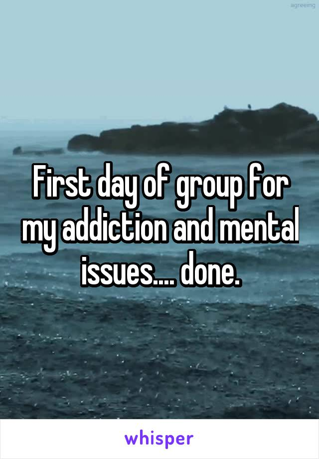 First day of group for my addiction and mental issues.... done.