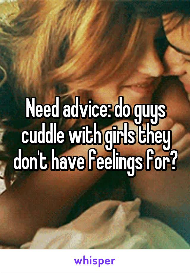 Need advice: do guys cuddle with girls they don't have feelings for?