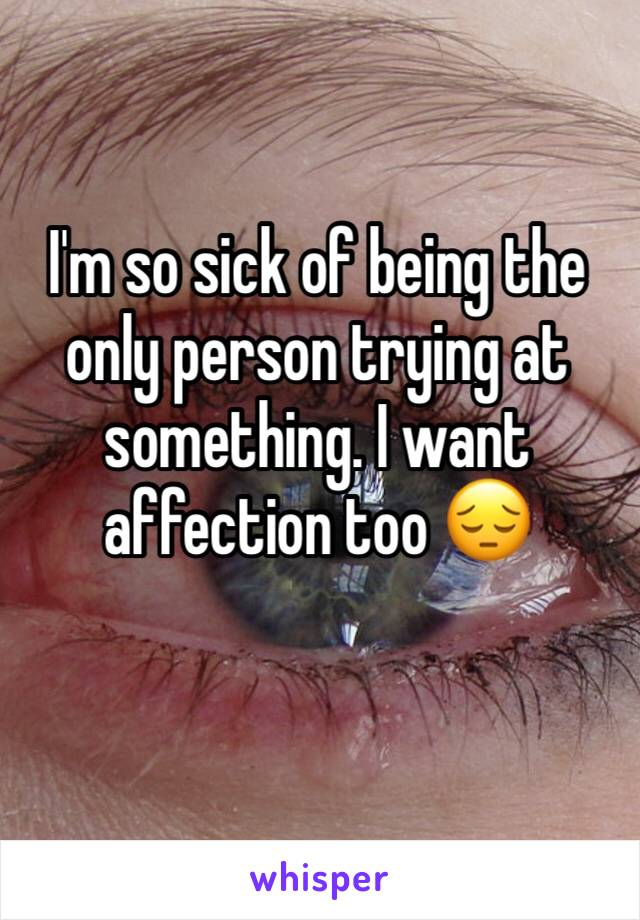 I'm so sick of being the only person trying at something. I want affection too 😔