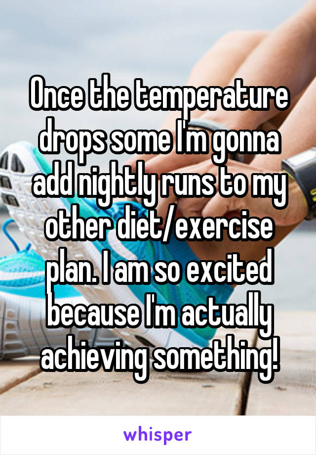 Once the temperature drops some I'm gonna add nightly runs to my other diet/exercise plan. I am so excited because I'm actually achieving something!