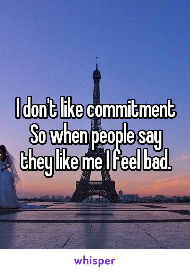 I don't like commitment So when people say they like me I feel bad.