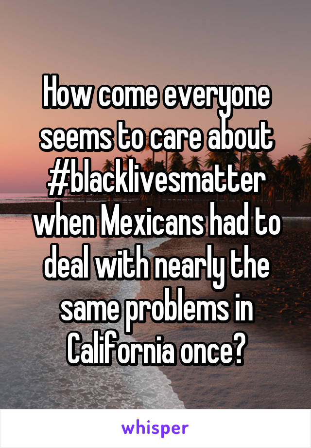 How come everyone seems to care about #blacklivesmatter when Mexicans had to deal with nearly the same problems in California once?