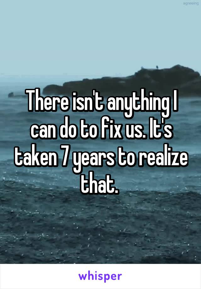There isn't anything I can do to fix us. It's taken 7 years to realize that.