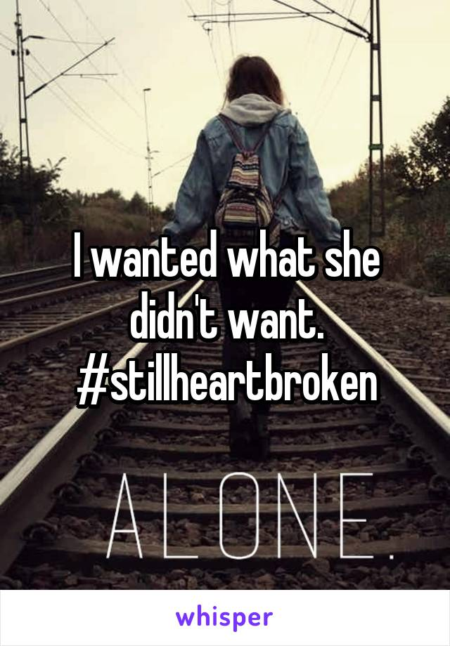 I wanted what she didn't want. #stillheartbroken
