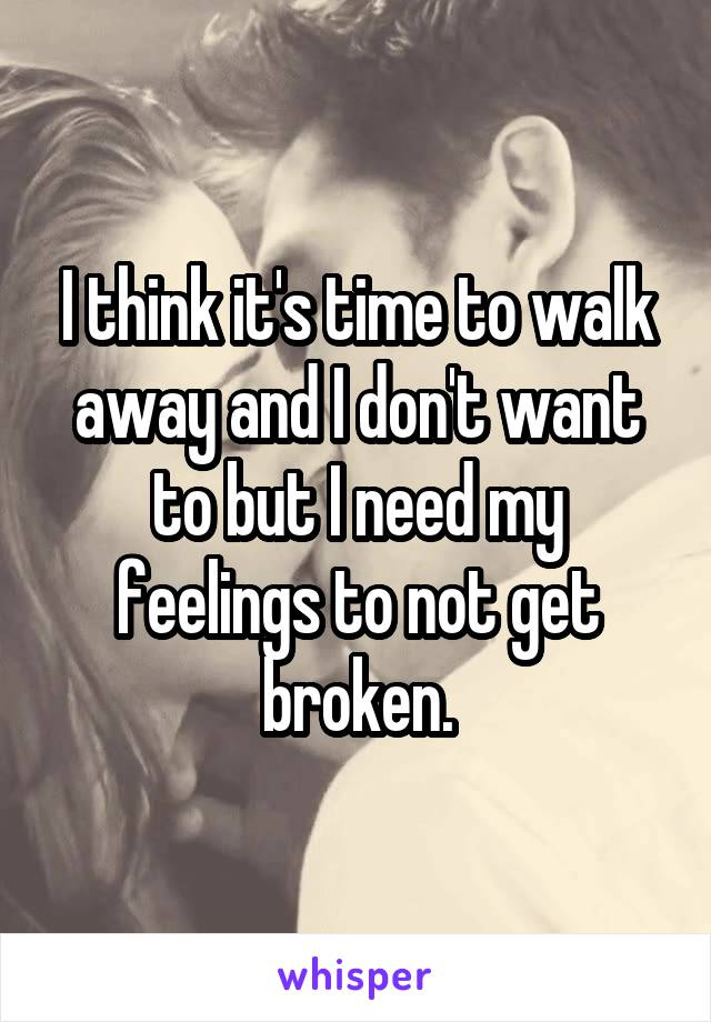 I think it's time to walk away and I don't want to but I need my feelings to not get broken.