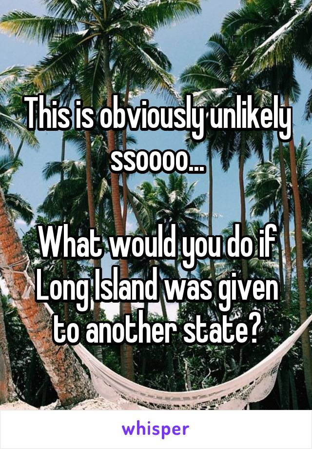 This is obviously unlikely ssoooo...  What would you do if Long Island was given to another state?